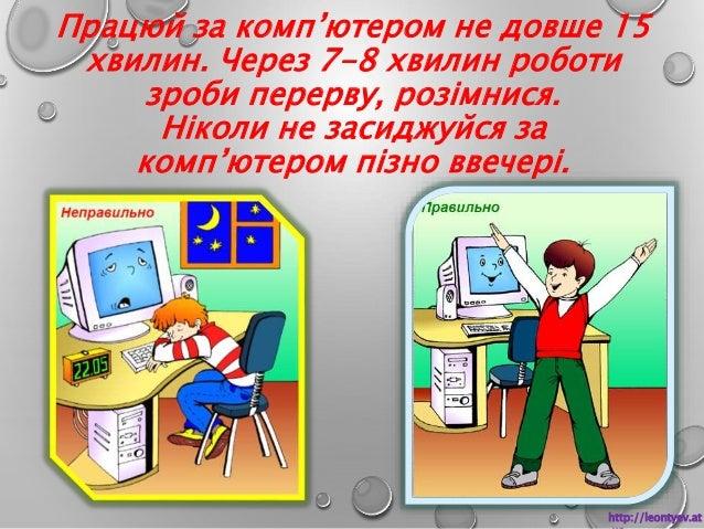 Працюй за комп'ютером не довше 15  хвилин. Через 7-8 хвилин роботи  зроби перерву, розімнися.  Ніколи не засиджуйся за  ко...