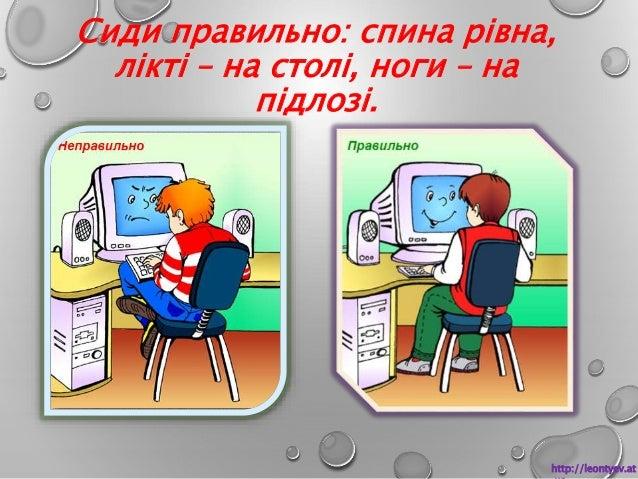 Сиди правильно: спина рівна,  лікті – на столі, ноги – на  підлозі.  http://leontyev.at  .ua
