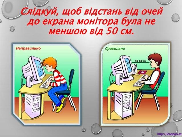Слідкуй, щоб відстань від очей  до екрана монітора була не  меншою від 50 см.  http://leontyev.at  .ua