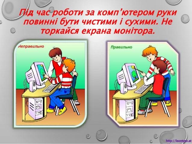 Під час роботи за комп'ютером руки  повинні бути чистими і сухими. Не  торкайся екрана монітора.  http://leontyev.at  .ua