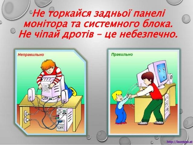Не торкайся задньої панелі  монітора та системного блока.  Не чіпай дротів – це небезпечно.  http://leontyev.at  .ua