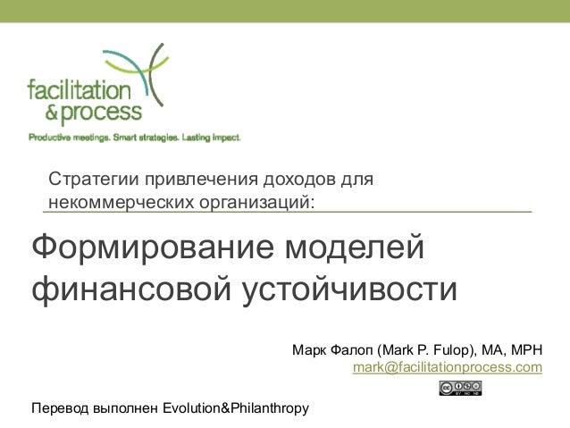 Формирование моделей финансовой устойчивости  Стратегии привлечения доходов для некоммерческих организаций:  Марк Фалоп (M...