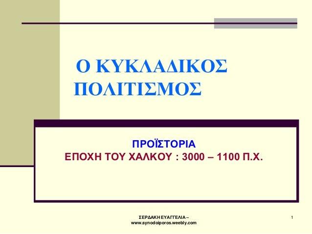 ΣΕΡΔΑΚΗ ΕΥΑΓΓΕΛΙΑ – www.synodoiporos.weebly.com  1  Ο ΚΥΚΛΑΔΙΚΟΣ ΠΟΛΙΤΙΣΜΟΣ  ΠΡΟΪΣΤΟΡΙΑ ΕΠΟΧΗ ΤΟΥ ΧΑΛΚΟΥ : 3000 – 1100 Π.Χ.