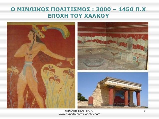 ΣΕΡΔΑΚΗ ΕΥΑΓΓΕΛΙΑ - www.synodoiporos.weebly.com  1  Ο ΜΙΝΩΙΚΟΣ ΠΟΛΙΤΙΣΜΟΣ : 3000 – 1450 Π.Χ ΕΠΟΧΗ ΤΟΥ ΧΑΛΚΟΥ
