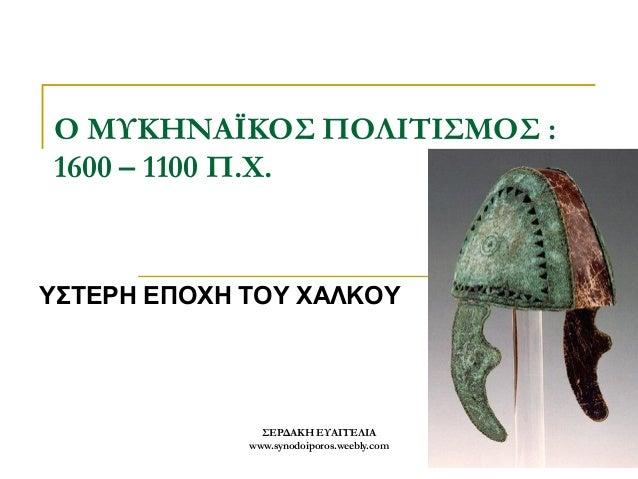 ΣΕΡΔΑΚΗ ΕΥΑΓΓΕΛΙΑ  www.synodoiporos.weebly.com  1  Ο ΜΥΚΗΝΑΪΚΟΣ ΠΟΛΙΤΙΣΜΟΣ : 1600 – 1100 Π.Χ.  ΥΣΤΕΡΗ ΕΠΟΧΗ ΤΟΥ ΧΑΛΚΟΥ