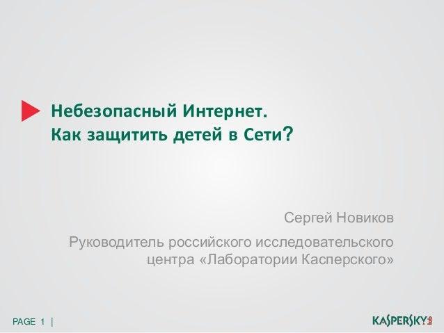 Небезопасный Интернет.  Как защитить детей в Сети?  PAGE 1 |  Сергей Новиков  Руководитель российского исследовательского ...