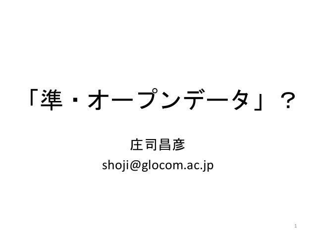 「準・オープンデータ」?  庄司昌彦  shoji@glocom.ac.jp  1