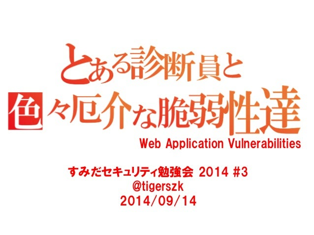 Web Application Vulnerabilities  すみだセキュリティ勉強会 2014 #3  @tigerszk  2014/09/14