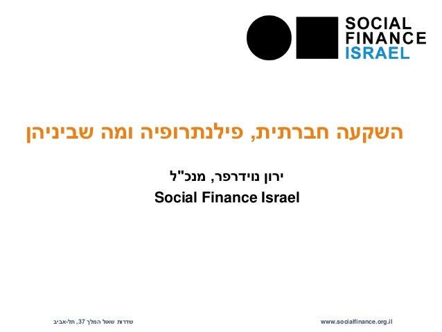 """השקעה חברתית, פילנתרופיה ומה שביניהן  ירון נוידרפר, מנכ""""ל  Social Finance Israel  Floor 35, Triangular Tower, Azrieli Cent..."""