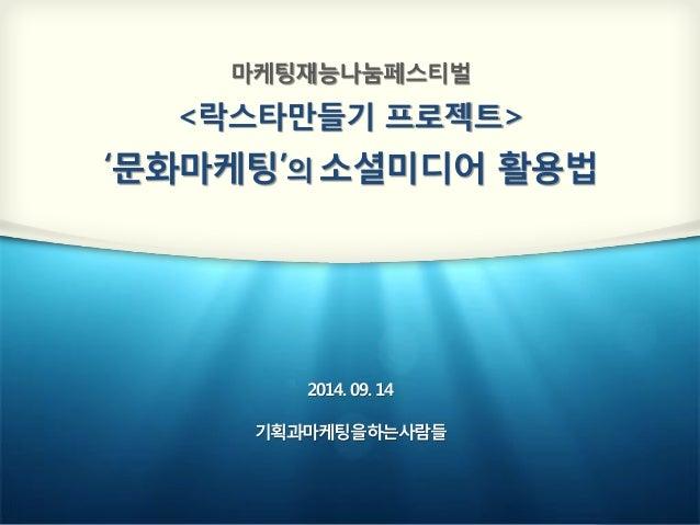 마케팅재능나눔페스티벌  <락스타만들기 프로젝트>  '문화마케팅'의 소셜미디어 활용법  2014. 09. 14  기획과마케팅을하는사람들