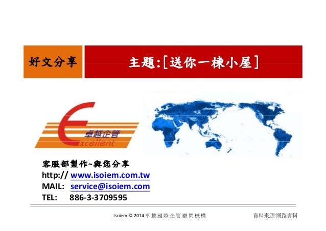 主題主題:[:[送你一棟小屋送你一棟小屋]]好文分享 主題主題:[:[送你一棟小屋送你一棟小屋]]好文分享 客服部製作~與您分享 http:// www.isoiem.com.tw MAIL:service@isoiem.com TEL:...