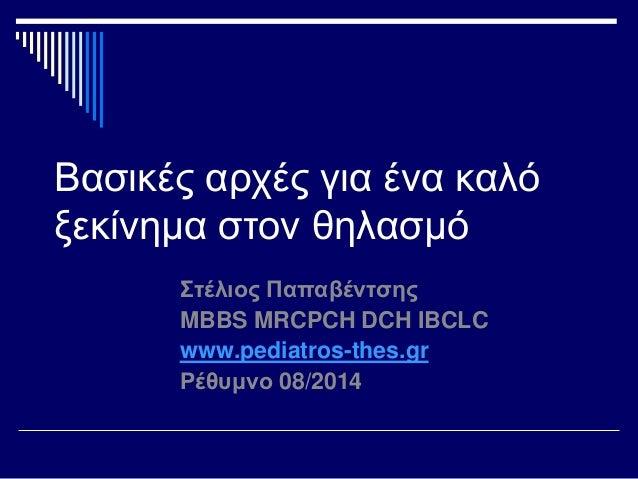 Βασικές αρχές για ένα καλό  ξεκίνημα στον θηλασμό  Στέλιος Παπαβέντσης  MBBS MRCPCH DCH IBCLC  www.pediatros-thes.gr  Ρέθυ...