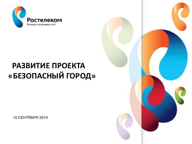 www.rt.ru  РАЗВИТИЕ ПРОЕКТА «БЕЗОПАСНЫЙ ГОРОД»  10 СЕНТЯБРЯ 2014