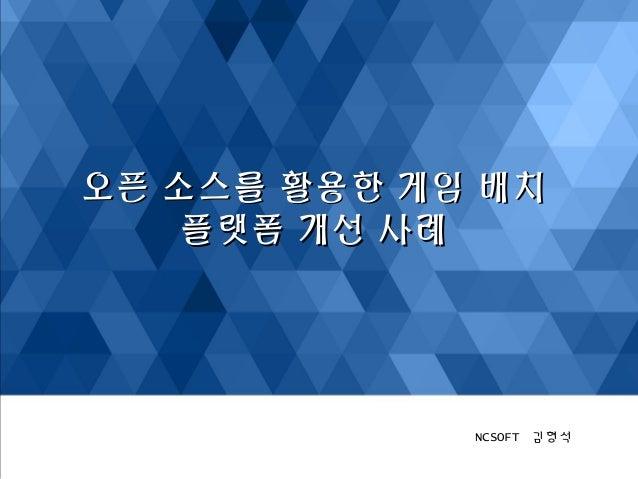 오오픈픈 소소스스를를 활활용용한한 게게임임 배배치치  플플랫랫폼폼 개개선선 사사례례  NCSOFT 김형석