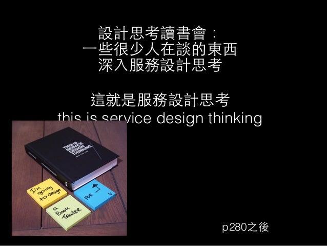 設計思考讀書會:  ⼀一些很少⼈人在談的東⻄西  深⼊入服務設計思考  ! 這就是服務設計思考  this is service design thinking  p280之後