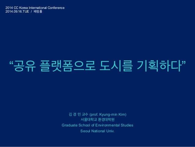 """""""공유 플랫폼으로 도시를 기획하다""""  김 경 민 교수 (prof. Kyung-min Kim)  서울대학교 환경대학원  Graduate School of Environmental Studies  Seoul National..."""