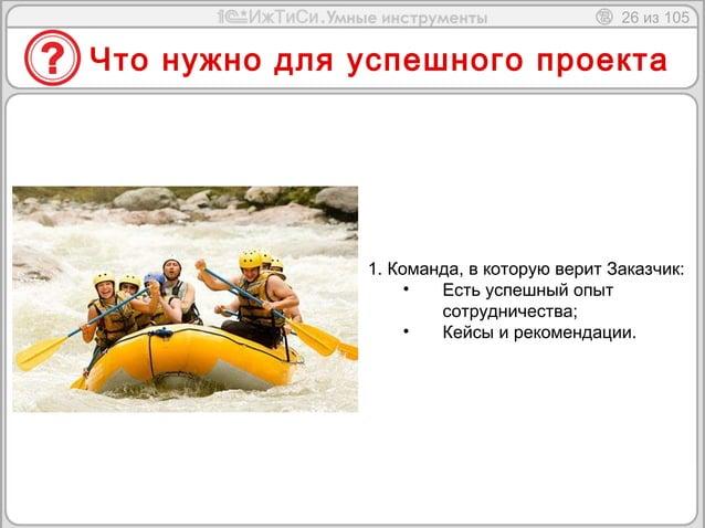 26 из 105  Что нужно для успешного проекта  1. Команда, в которую верит Заказчик:  • Есть успешный опыт  сотрудничества;  ...