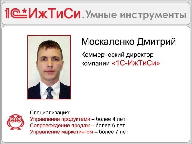 Москаленко Дмитрий  Коммерческий директор  компании «1С-ИжТиСи»  Специализация:  Управление продуктами – более 4 лет  Сопр...
