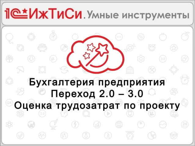 Бухгалтерия предприятия  Переход 2.0 – 3.0  Оценка трудозатрат по проекту