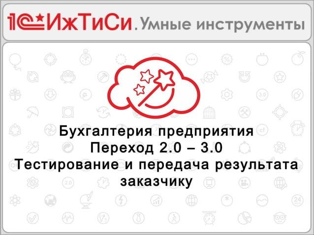 Бухгалтерия предприятия  Переход 2.0 – 3.0  Тестирование и передача результата  заказчику