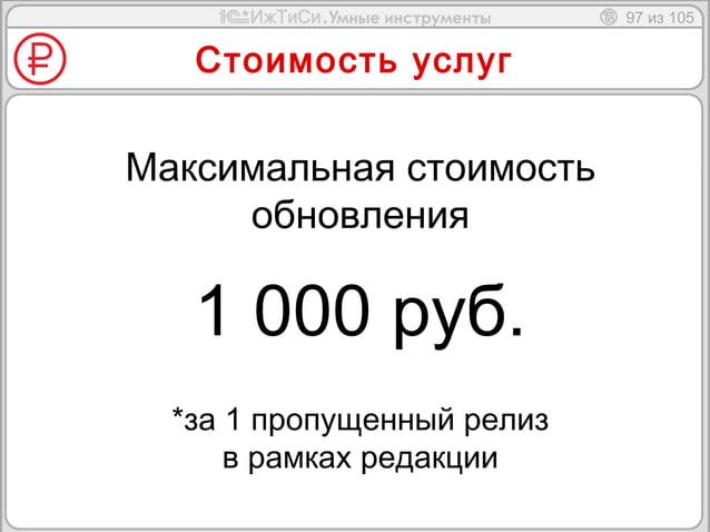 97 из 105  Стоимость услуг  Максимальная стоимость  обновления  1 000 руб.  *за 1 пропущенный релиз  в рамках редакции