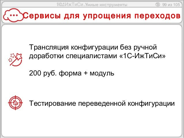 99 из 105  Сервисы для упрощения переходов  Трансляция конфигурации без ручной  доработки специалистами «1С-ИжТиСи»  200 р...