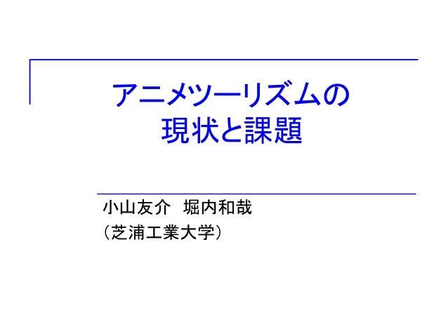 アニメツーリズムの  現状と課題  小山友介堀内和哉  (芝浦工業大学)