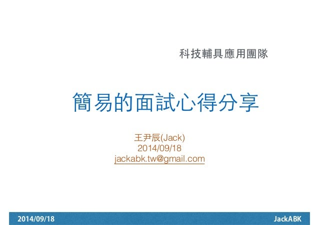 科技輔具應⽤用團隊!  簡易的⾯面試⼼心得分享  ⺩王尹⾠辰(Jack)  2014/09/18  jackabk.tw@gmail.com  2014/09/18 JackABK