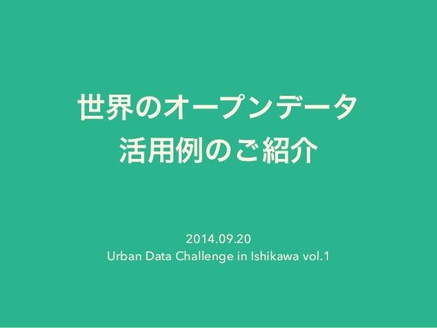世界のオープンデータ  活用例のご紹介  2014.09.20  Urban Data Challenge in Ishikawa vol.1