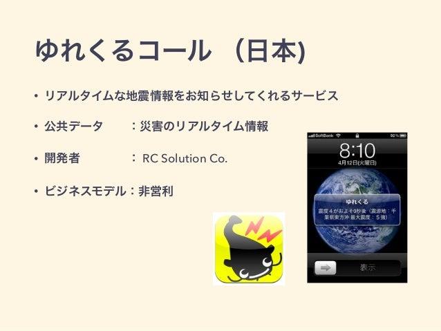 ゆれくるコール (日本)  • リアルタイムな地震情報をお知らせしてくれるサービス  • 公共データ  :災害のリアルタイム情報  • 開発者    : RC Solution Co.  • ビジネスモデル:非営利