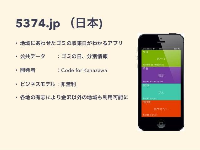 5374.jp (日本)  • 地域にあわせたゴミの収集日がわかるアプリ  • 公共データ  :ゴミの日、分別情報  • 開発者    :Code for Kanazawa  • ビジネスモデル:非営利  • 各地の有志により金沢以外の地域も利...