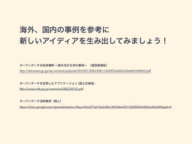 海外、国内の事例を参考に  新しいアイディアを生み出してみましょう!  オープンデータの活用事例 ~海外及び日本の事例~ (経済産業省)  http://datameti.go.jp/wp-content/uploads/2014/01/03b...