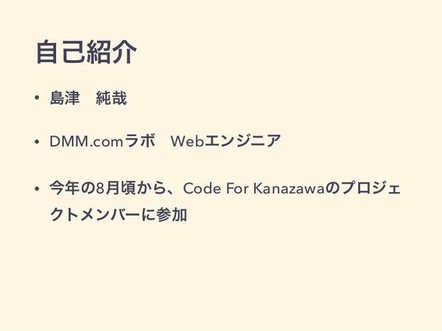 自己紹介  • 島津 純哉  • DMM.comラボ Webエンジニア   • 今年の8月頃から、Code For Kanazawaのプロジェ  クトメンバーに参加