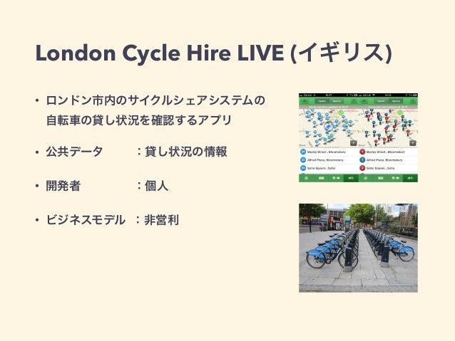 London Cycle Hire LIVE (イギリス)  • ロンドン市内のサイクルシェアシステムの  自転車の貸し状況を確認するアプリ  • 公共データ :貸し状況の情報  • 開発者 :個人  • ビジネスモデル :非営利
