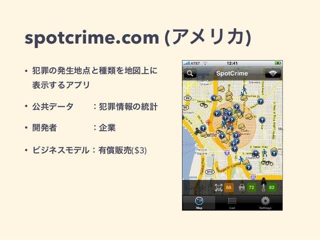 spotcrime.com (アメリカ)  • 犯罪の発生地点と種類を地図上に  表示するアプリ  • 公共データ  :犯罪情報の統計  • 開発者    :企業  • ビジネスモデル:有償販売($3)