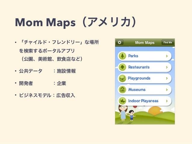Mom Maps(アメリカ)  • 「チャイルド・フレンドリー」な場所  を検索するポータルアプリ  (公園、美術館、飲食店など)  • 公共データ  :施設情報  • 開発者    :企業  • ビジネスモデル:広告収入