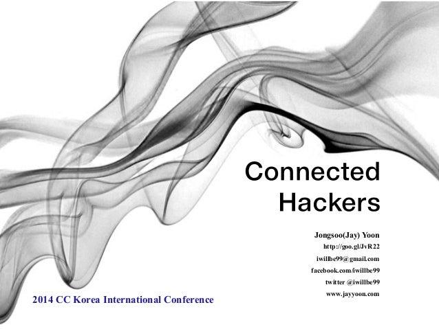 Connected  Hackers  Jongsoo(Jay) Yoon  http://goo.gl/JvR22  iwillbe99@gmail.com  facebook.com/iwillbe99  twitter @iwillbe9...