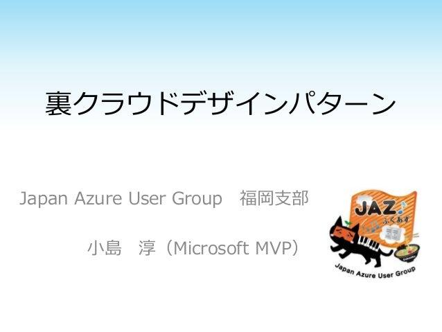裏クラウドデザインパターン  Japan Azure User Group 福岡支部  小島淳(Microsoft MVP)