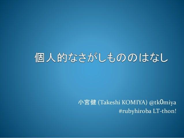 小宮健(Takeshi KOMIYA) @tk0miya  #rubyhiroba LT-thon!