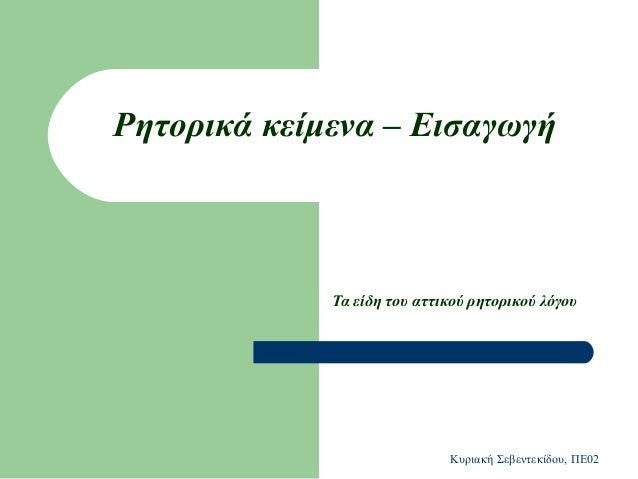 Ρητορικά κείμενα – Εισαγωγή  Τα είδη του αττικού ρητορικού λόγου  Κυριακή Σεβεντεκίδου, ΠΕ02