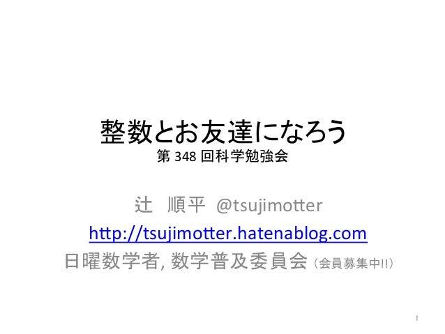 整数とお友達になろう  第  348  回科学勉強会  辻 順平  @tsujimo-er  h-p://tsujimo-er.hatenablog.com  日曜数学者,  数学普及委員会 (会員募集中!!)  1