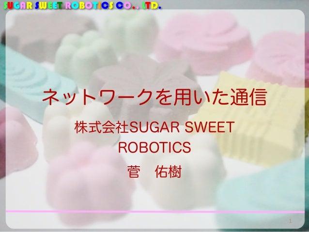 SUGAR SWEET ROBOTICS CO., LTD.  ネットワークを用いた通信  株式会社SUGAR SWEET  ROBOTICS  菅 佑樹  1