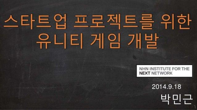 스타트업 프로젝트를 위한  유니티 게임 개발  2014.9.18  박민근