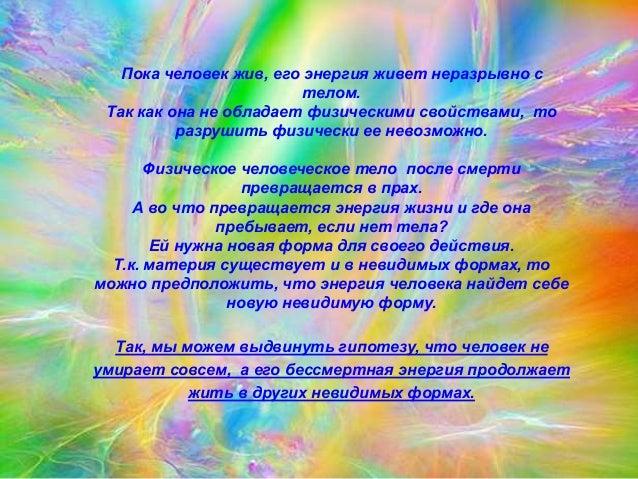 Пока человек жив, его энергия живет неразрывно с  телом.  Так как она не обладает физическими свойствами, то  разрушить фи...