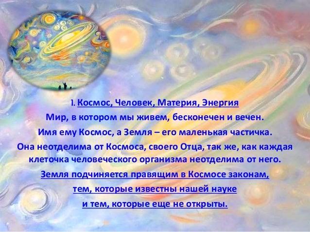 I. Космос, Человек, Материя, Энергия  Мир, в котором мы живем, бесконечен и вечен.  Имя ему Космос, а Земля – его маленька...