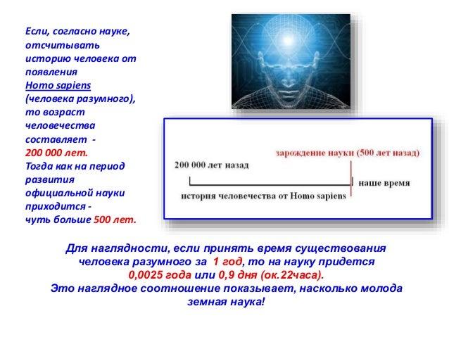 Если, согласно науке,  отсчитывать  историю человека от  появления  Homo sapiens  (человека разумного),  то возраст  челов...