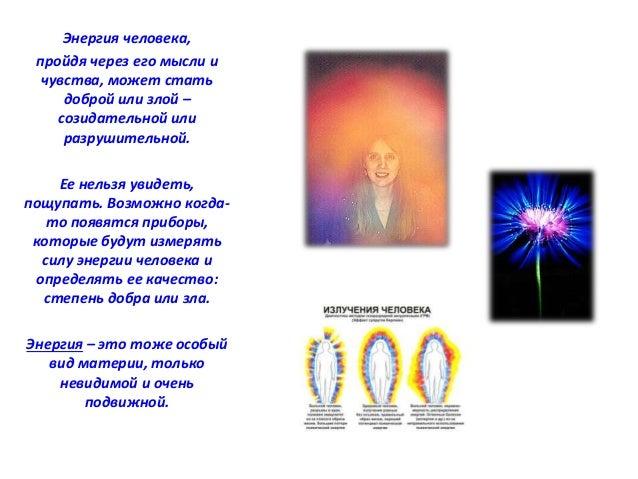 Энергия человека,  пройдя через его мысли и  чувства, может стать  доброй или злой –  созидательной или  разрушительной.  ...