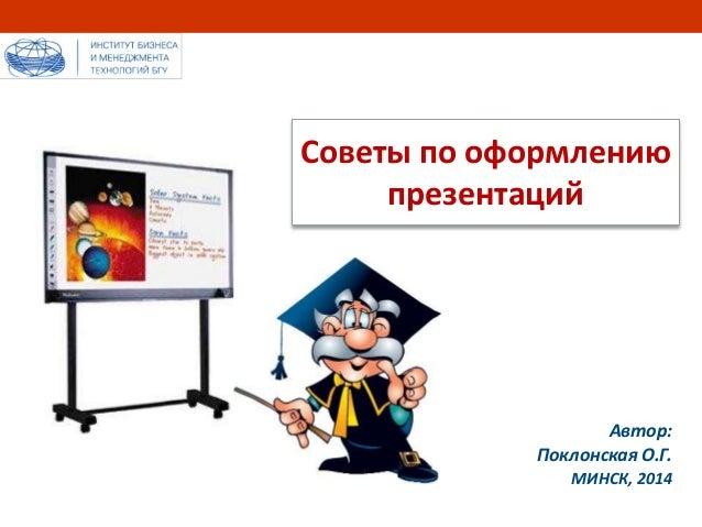 Советы по оформлению  презентаций  Автор:  Поклонская О.Г.  МИНСК, 2014