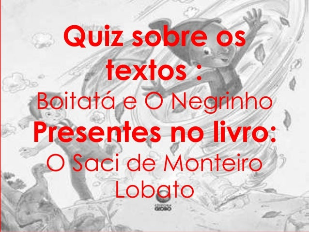 Quiz sobre os  textos :  Boitatá e O Negrinho  Presentes no livro:  O Saci de Monteiro  Lobato