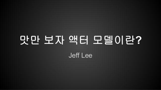 맛만 보자 액터 모델이란?  Jeff Lee